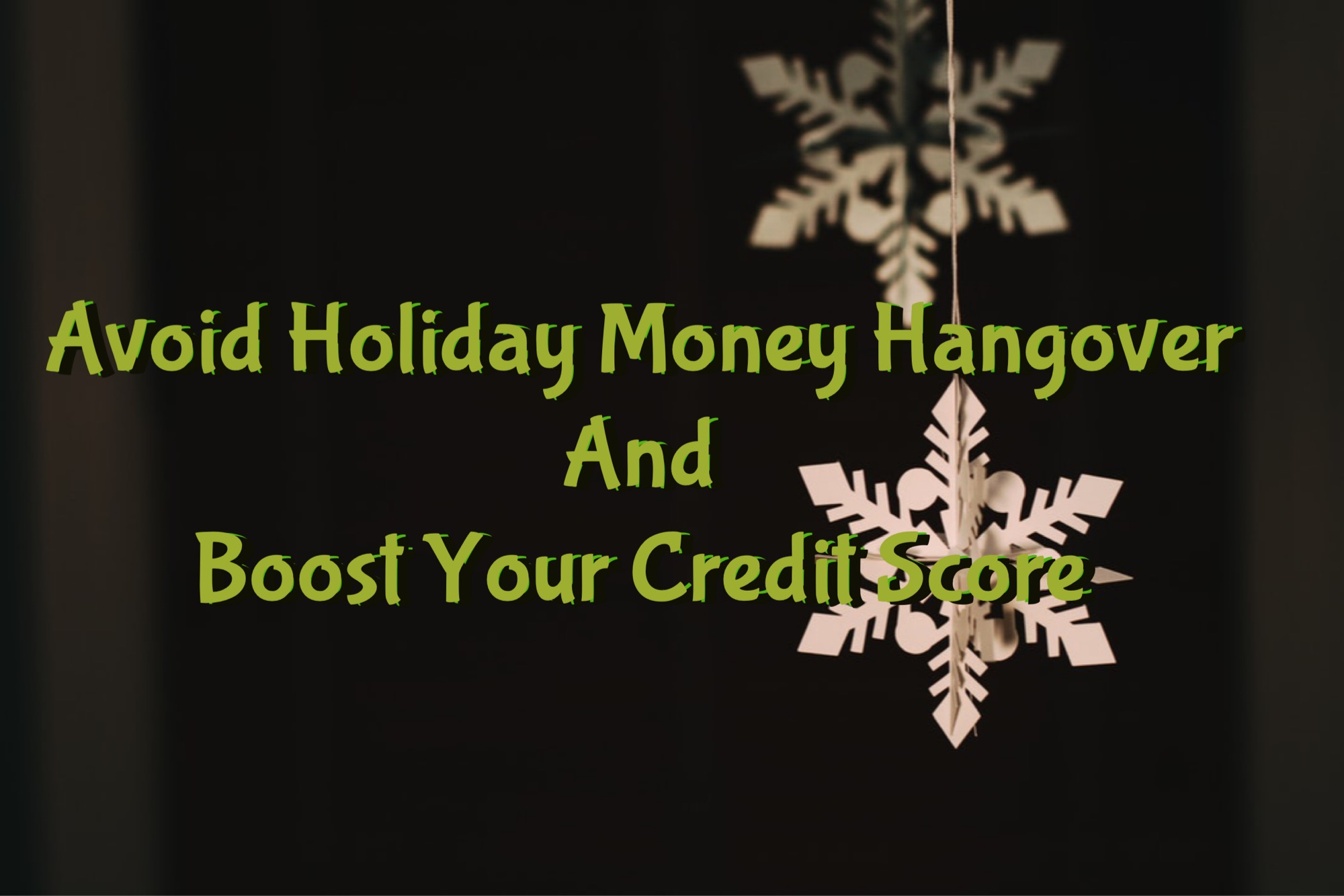 Five Tips To Avoid A Holiday Money Hangover…And BOOST Your Credit Score!